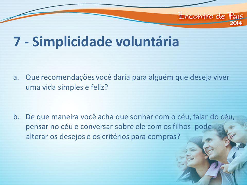 7 - Simplicidade voluntária a.Que recomendações você daria para alguém que deseja viver uma vida simples e feliz? b.De que maneira você acha que sonha