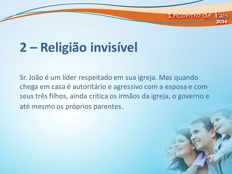 2 – Religião invisível Sr. João é um líder respeitado em sua igreja. Mas quando chega em casa é autoritário e agressivo com a esposa e com seus três f