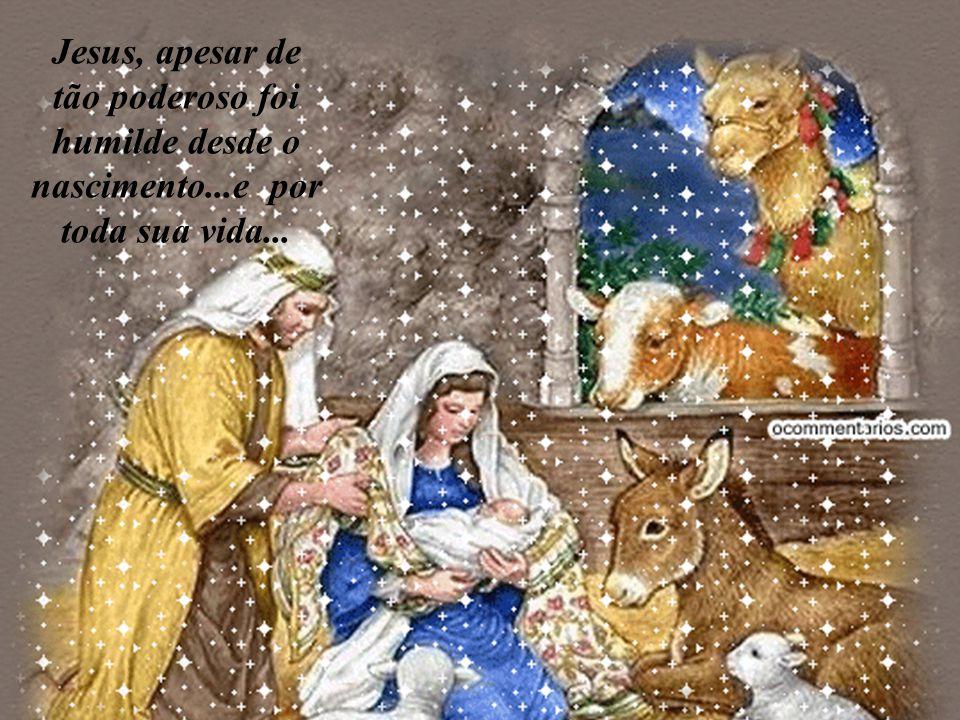 Jesus, apesar de tão poderoso foi humilde desde o nascimento...e por toda sua vida...
