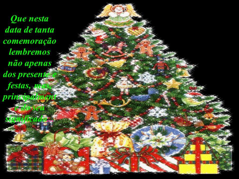Que nesta data de tanta comemoração lembremos não apenas dos presente e festas, mas, principalment e do seu significado...