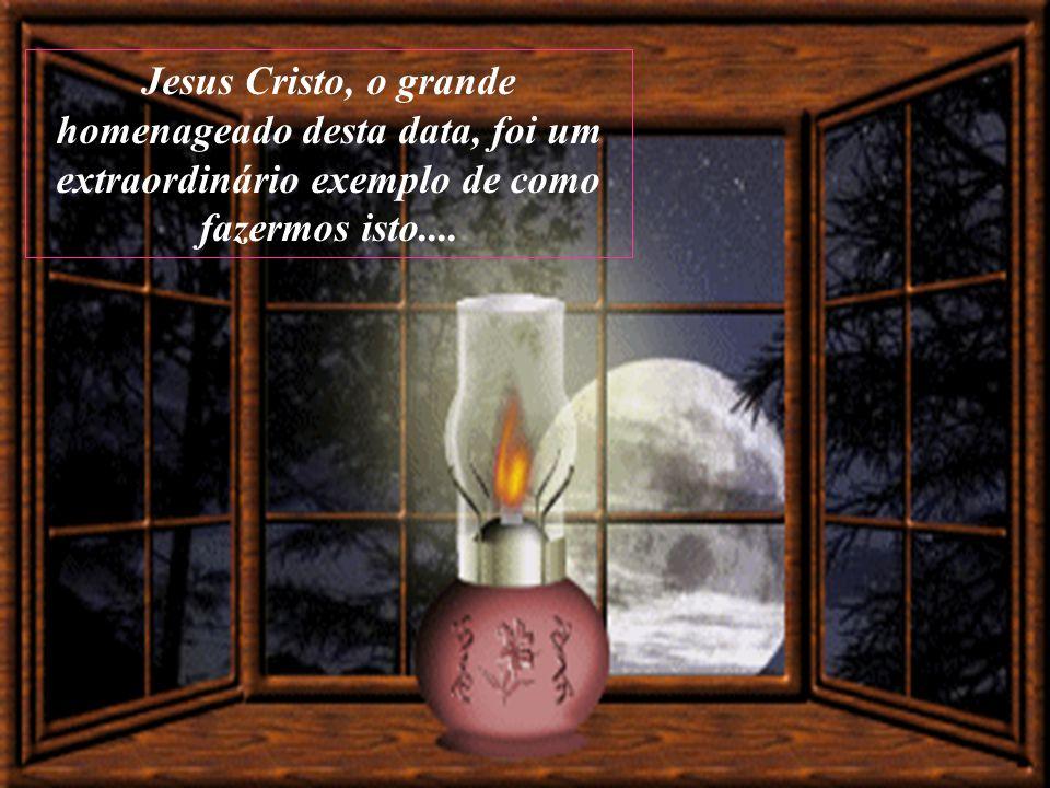 Jesus Cristo, o grande homenageado desta data, foi um extraordinário exemplo de como fazermos isto....
