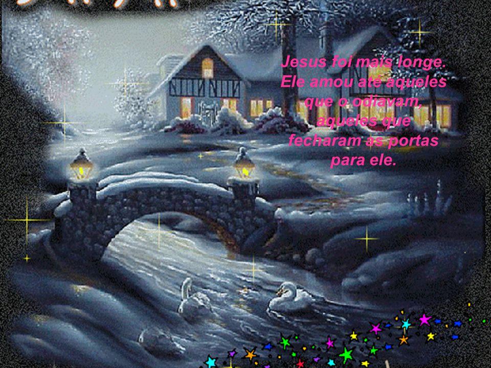 Jesus foi mais longe. Ele amou até aqueles que o odiavam, aqueles que fecharam as portas para ele.