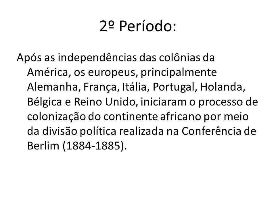 2º Período: Após as independências das colônias da América, os europeus, principalmente Alemanha, França, Itália, Portugal, Holanda, Bélgica e Reino Unido, iniciaram o processo de colonização do continente africano por meio da divisão política realizada na Conferência de Berlim (1884-1885).