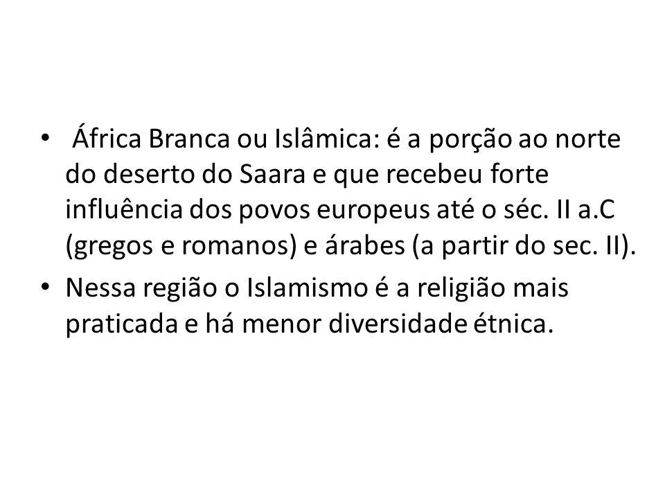 África Branca ou Islâmica: é a porção ao norte do deserto do Saara e que recebeu forte influência dos povos europeus até o séc.
