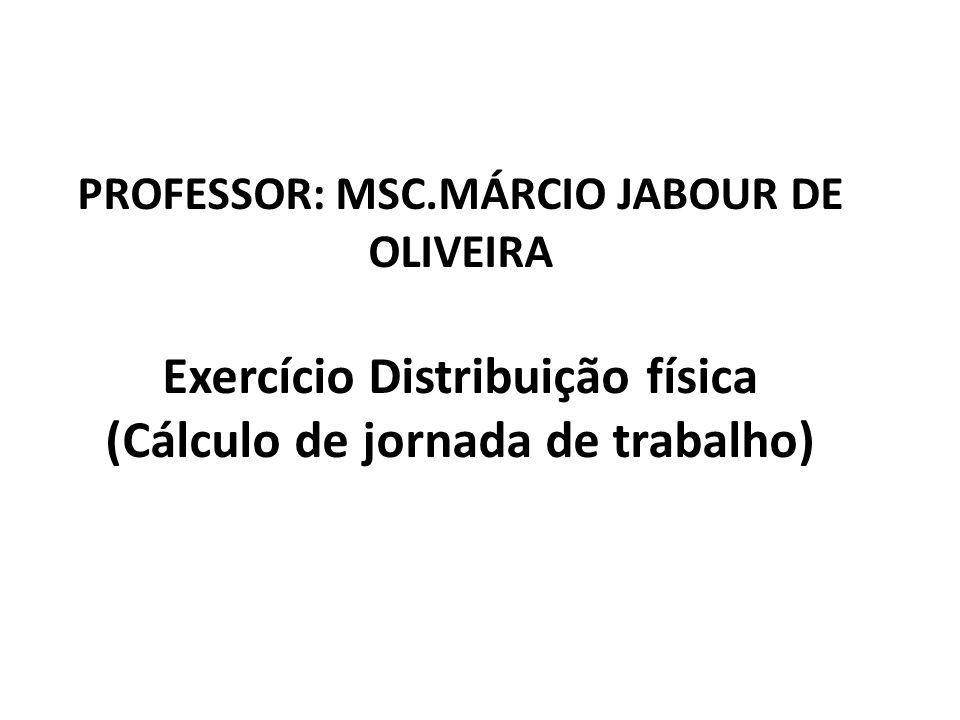 PROFESSOR: MSC.MÁRCIO JABOUR DE OLIVEIRA Exercício Distribuição física (Cálculo de jornada de trabalho)