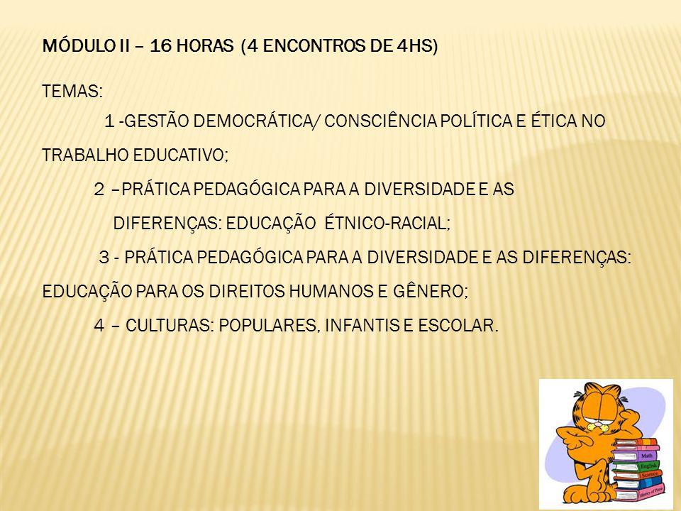 MÓDULO II – 16 HORAS (4 ENCONTROS DE 4HS) TEMAS: 1 -GESTÃO DEMOCRÁTICA/ CONSCIÊNCIA POLÍTICA E ÉTICA NO TRABALHO EDUCATIVO; 2 –PRÁTICA PEDAGÓGICA PARA A DIVERSIDADE E AS DIFERENÇAS: EDUCAÇÃO ÉTNICO-RACIAL; 3 - PRÁTICA PEDAGÓGICA PARA A DIVERSIDADE E AS DIFERENÇAS: EDUCAÇÃO PARA OS DIREITOS HUMANOS E GÊNERO; 4 – CULTURAS: POPULARES, INFANTIS E ESCOLAR.