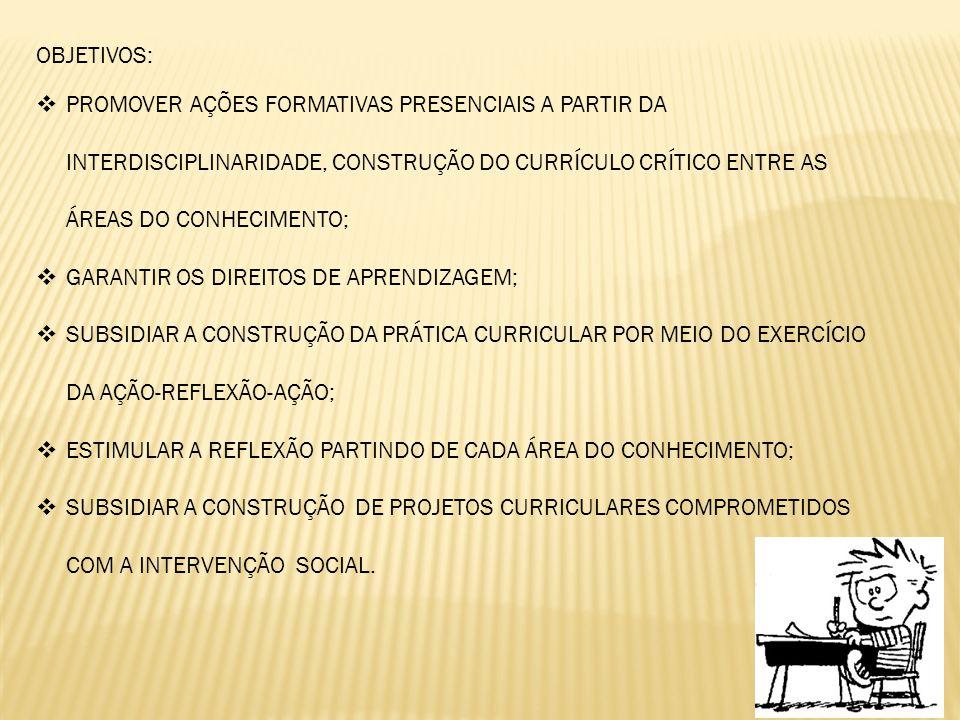 OBJETIVOS:  PROMOVER AÇÕES FORMATIVAS PRESENCIAIS A PARTIR DA INTERDISCIPLINARIDADE, CONSTRUÇÃO DO CURRÍCULO CRÍTICO ENTRE AS ÁREAS DO CONHECIMENTO;  GARANTIR OS DIREITOS DE APRENDIZAGEM;  SUBSIDIAR A CONSTRUÇÃO DA PRÁTICA CURRICULAR POR MEIO DO EXERCÍCIO DA AÇÃO-REFLEXÃO-AÇÃO;  ESTIMULAR A REFLEXÃO PARTINDO DE CADA ÁREA DO CONHECIMENTO;  SUBSIDIAR A CONSTRUÇÃO DE PROJETOS CURRICULARES COMPROMETIDOS COM A INTERVENÇÃO SOCIAL.