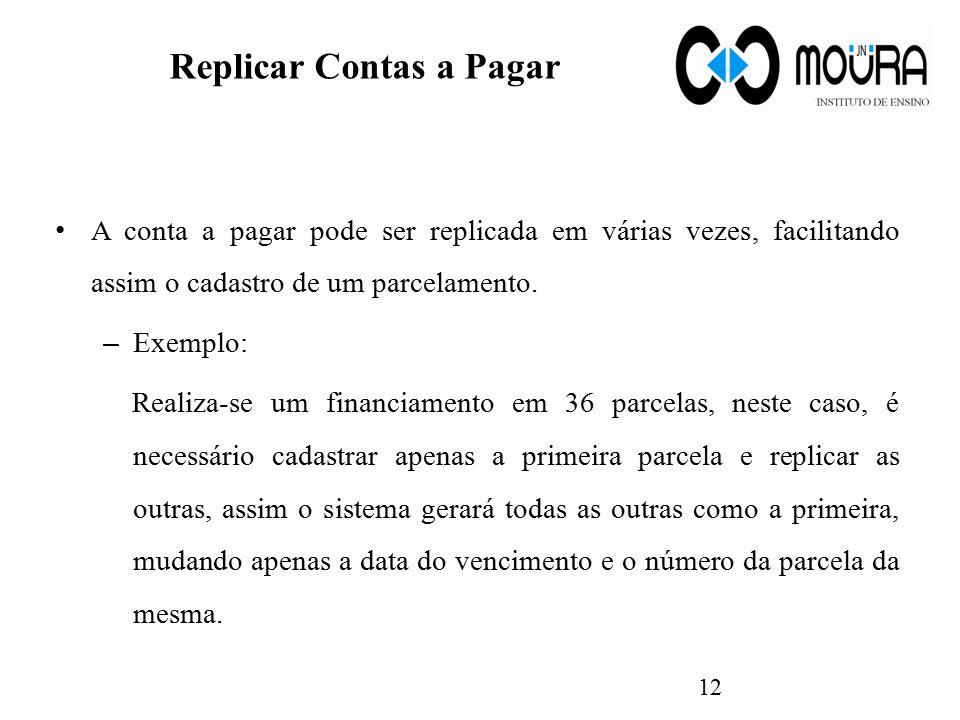 Replicar Contas a Pagar A conta a pagar pode ser replicada em várias vezes, facilitando assim o cadastro de um parcelamento. – Exemplo: Realiza-se um