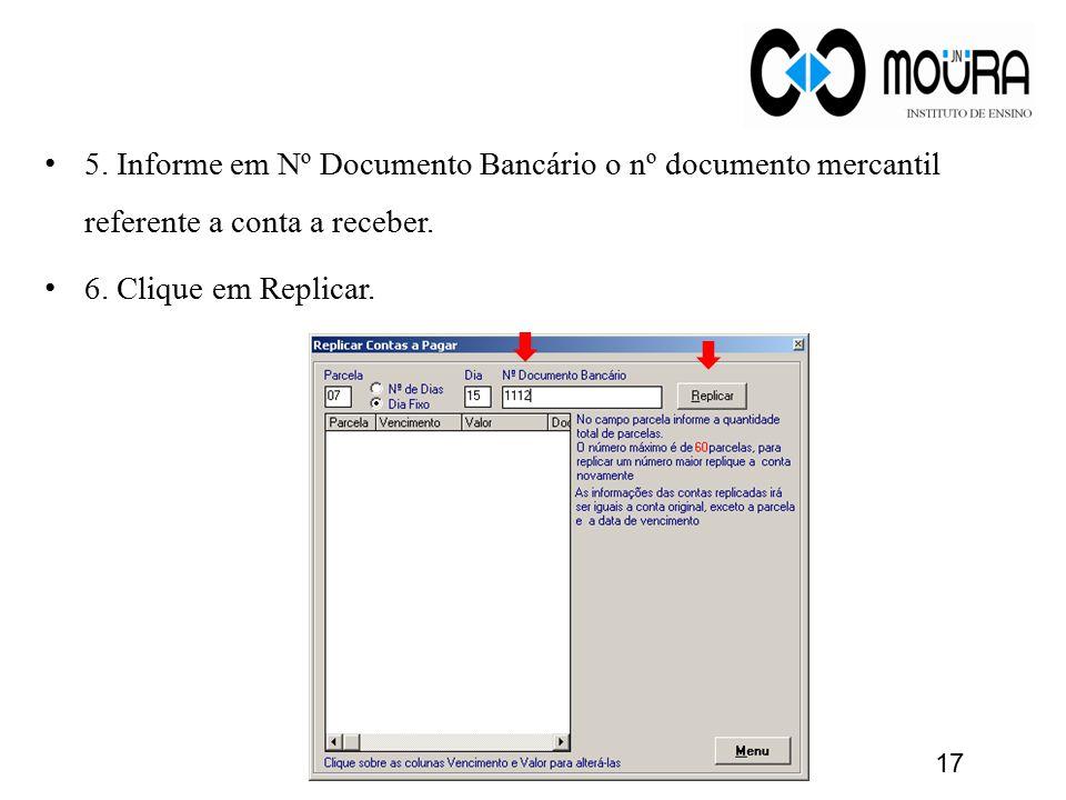 5. Informe em Nº Documento Bancário o nº documento mercantil referente a conta a receber. 6. Clique em Replicar. 17