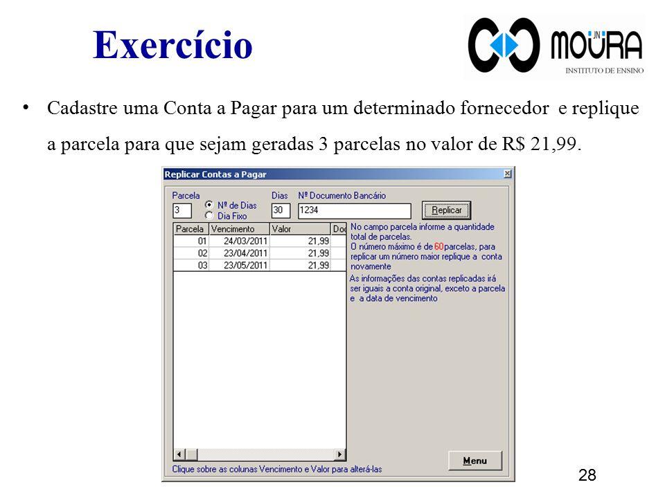 Exercício Cadastre uma Conta a Pagar para um determinado fornecedor e replique a parcela para que sejam geradas 3 parcelas no valor de R$ 21,99. 28