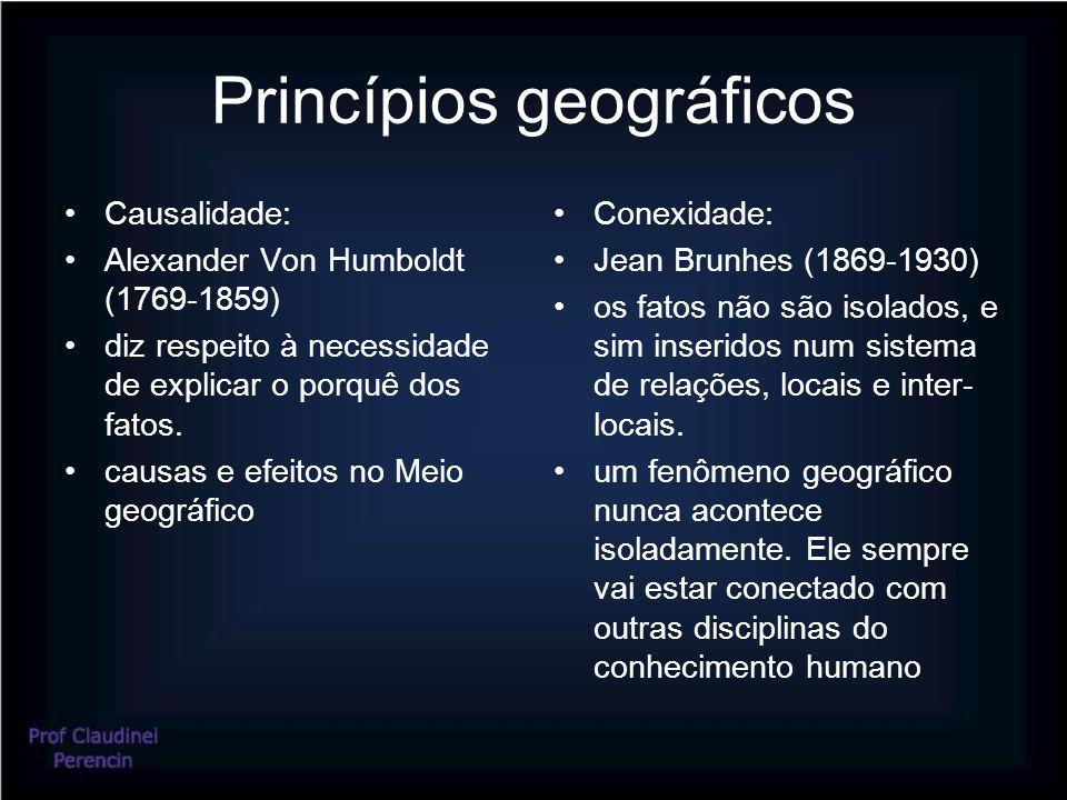 Princípios geográficos Causalidade: Alexander Von Humboldt (1769-1859) diz respeito à necessidade de explicar o porquê dos fatos.
