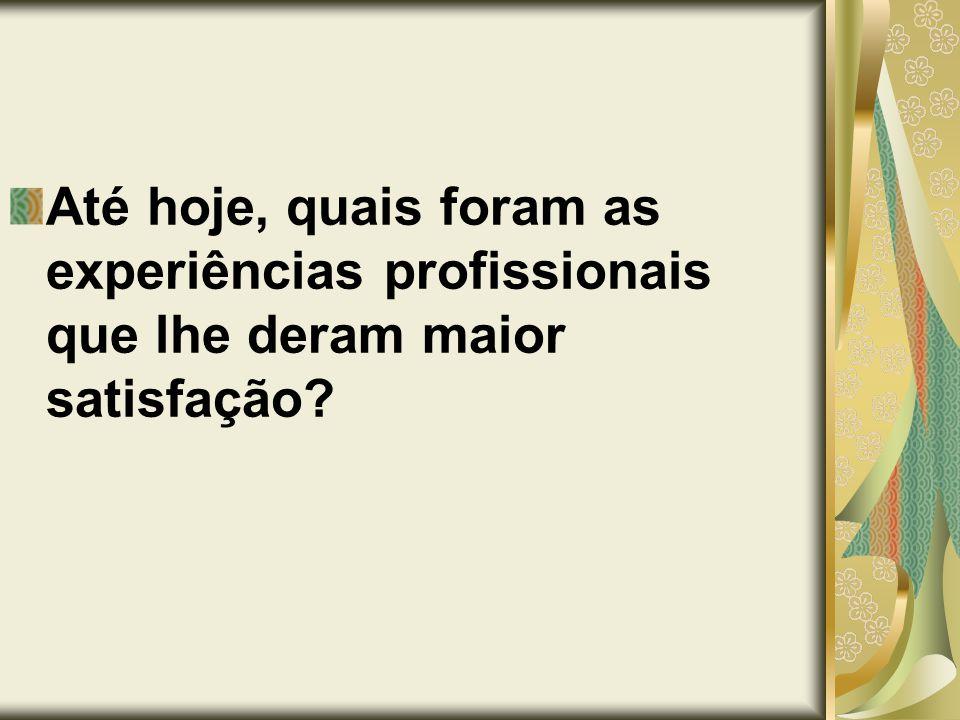 Até hoje, quais foram as experiências profissionais que lhe deram maior satisfação?