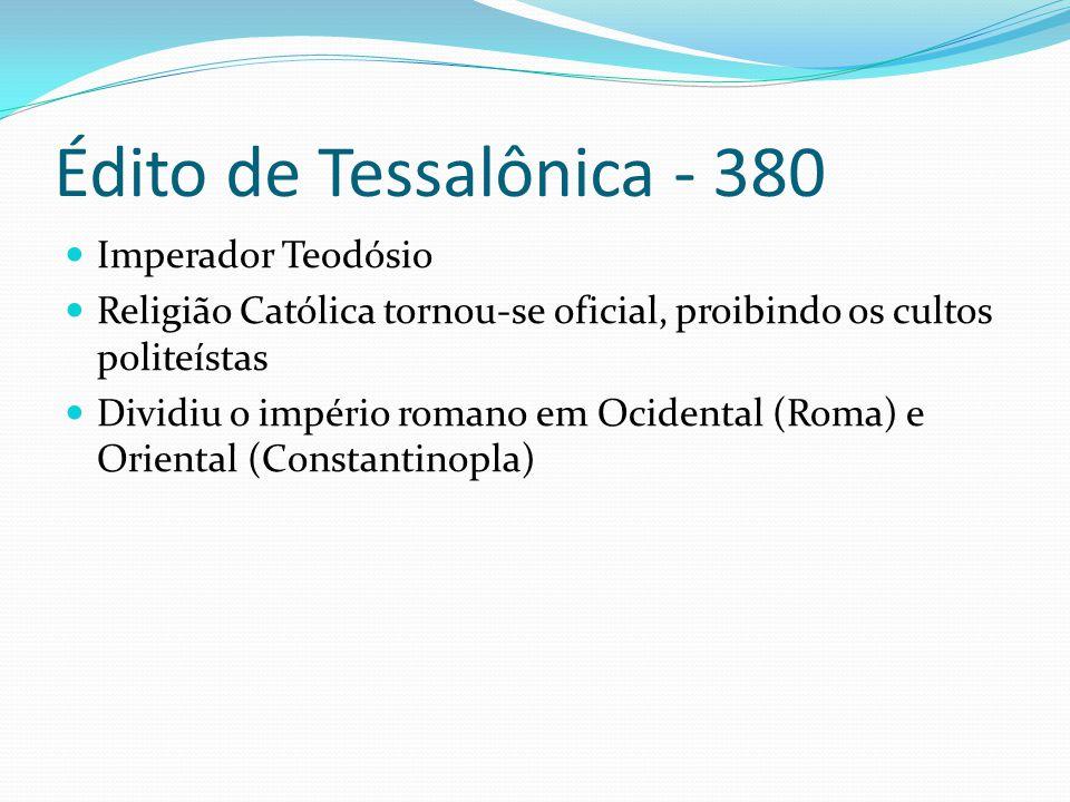 Édito de Tessalônica - 380 Imperador Teodósio Religião Católica tornou-se oficial, proibindo os cultos politeístas Dividiu o império romano em Ocidental (Roma) e Oriental (Constantinopla)