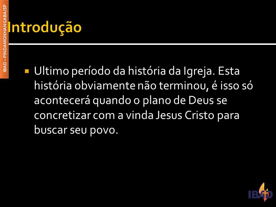 IBAD – PINDAMONHANGABA/SP  Ultimo período da história da Igreja. Esta história obviamente não terminou, é isso só acontecerá quando o plano de Deus s
