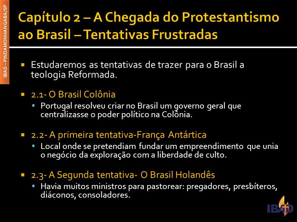 IBAD – PINDAMONHANGABA/SP  Estudaremos as tentativas de trazer para o Brasil a teologia Reformada.  2.1- O Brasil Colônia  Portugal resolveu criar