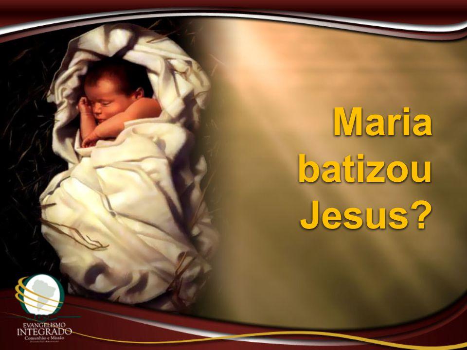 Maria batizou Jesus?