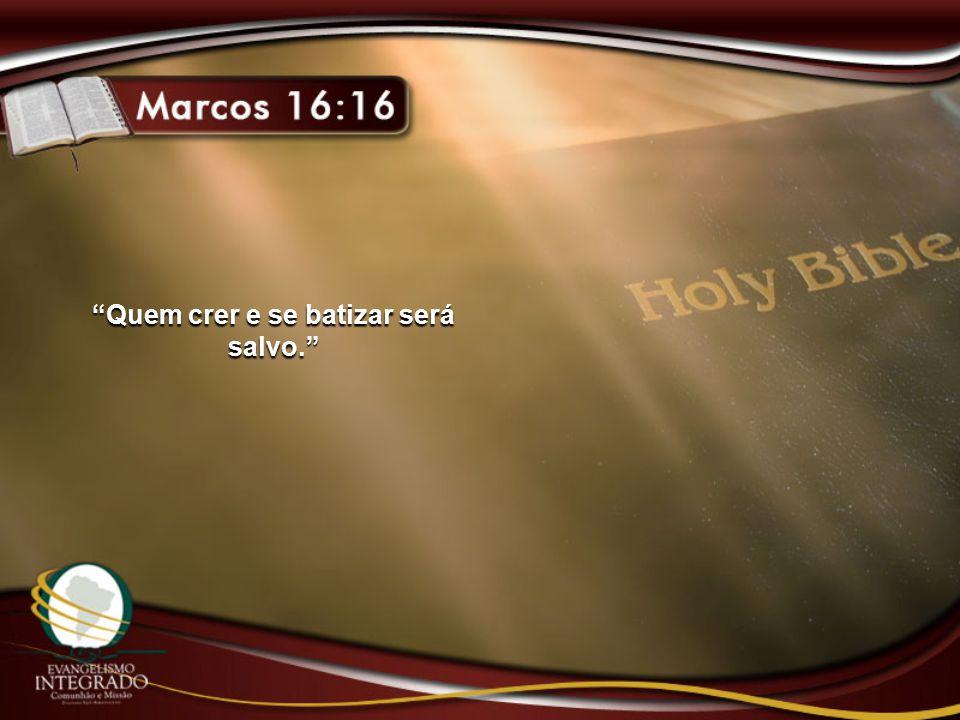 """""""Quem crer e se batizar será salvo."""""""