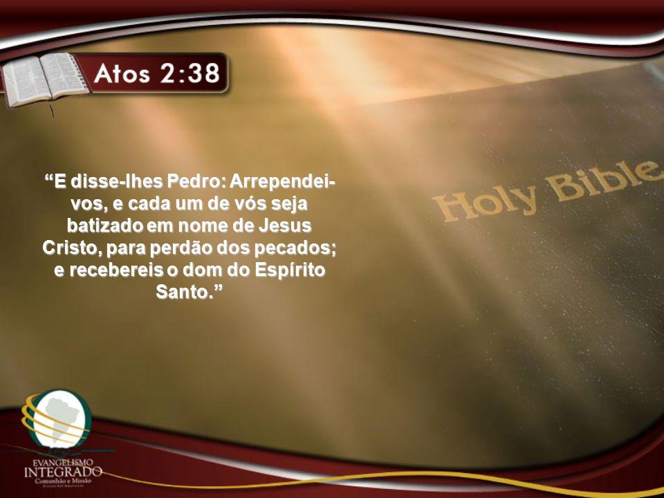 """""""E disse-lhes Pedro: Arrependei- vos, e cada um de vós seja batizado em nome de Jesus Cristo, para perdão dos pecados; e recebereis o dom do Espírito"""