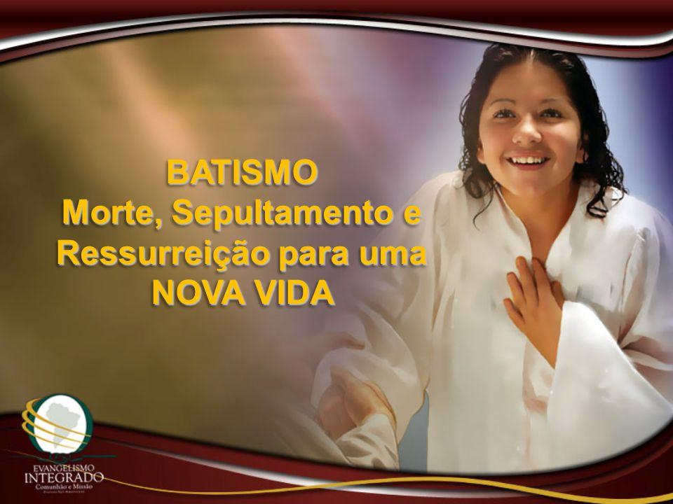 BATISMO Morte, Sepultamento e Ressurreição para uma NOVA VIDA BATISMO Morte, Sepultamento e Ressurreição para uma NOVA VIDA
