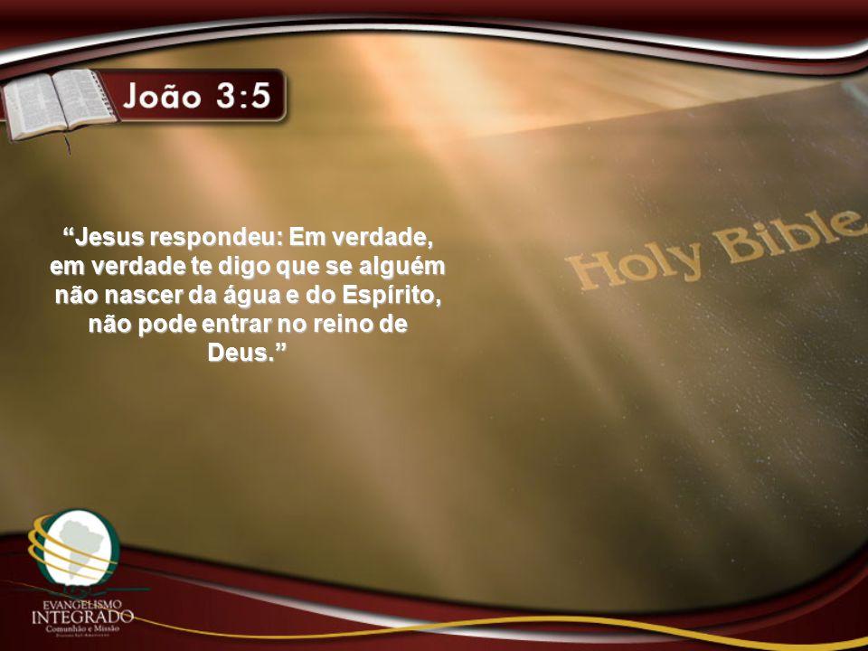 """""""Jesus respondeu: Em verdade, em verdade te digo que se alguém não nascer da água e do Espírito, não pode entrar no reino de Deus."""""""