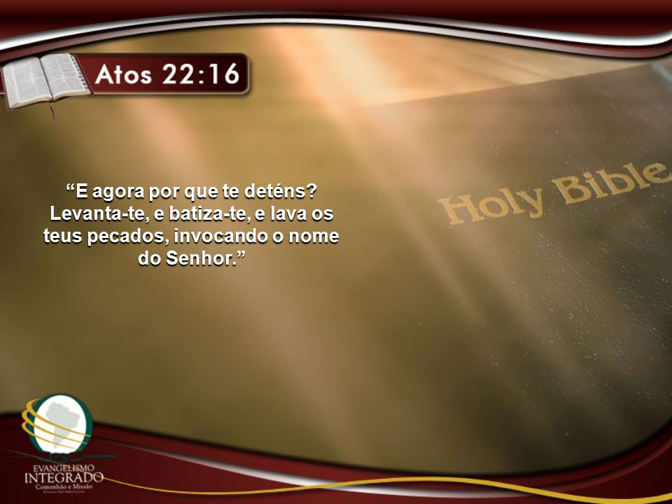 """E agora por que te deténs? Levanta-te, e batiza-te, e lava os teus pecados, invocando o nome do Senhor."""