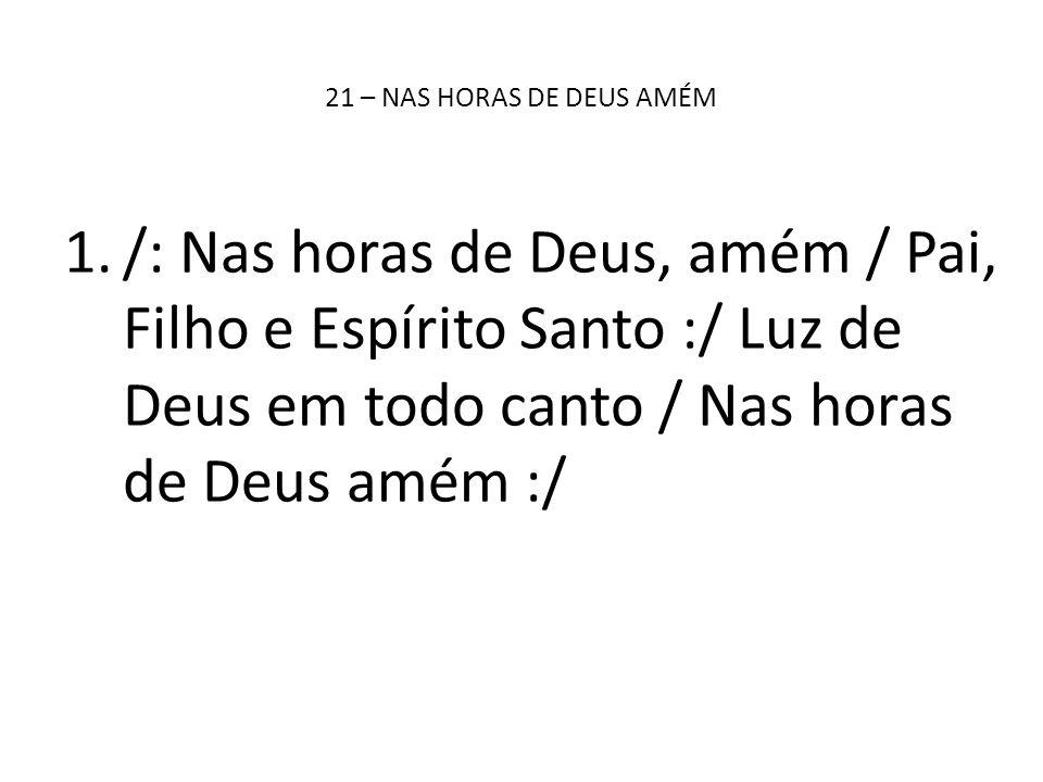 21 – NAS HORAS DE DEUS AMÉM 1./: Nas horas de Deus, amém / Pai, Filho e Espírito Santo :/ Luz de Deus em todo canto / Nas horas de Deus amém :/