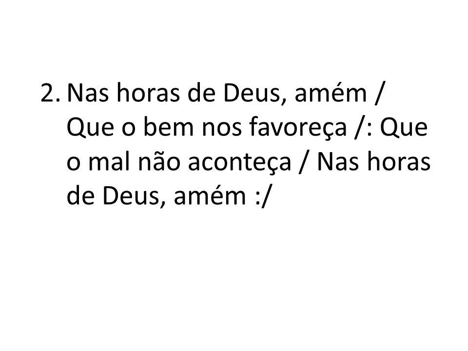 2.Nas horas de Deus, amém / Que o bem nos favoreça /: Que o mal não aconteça / Nas horas de Deus, amém :/