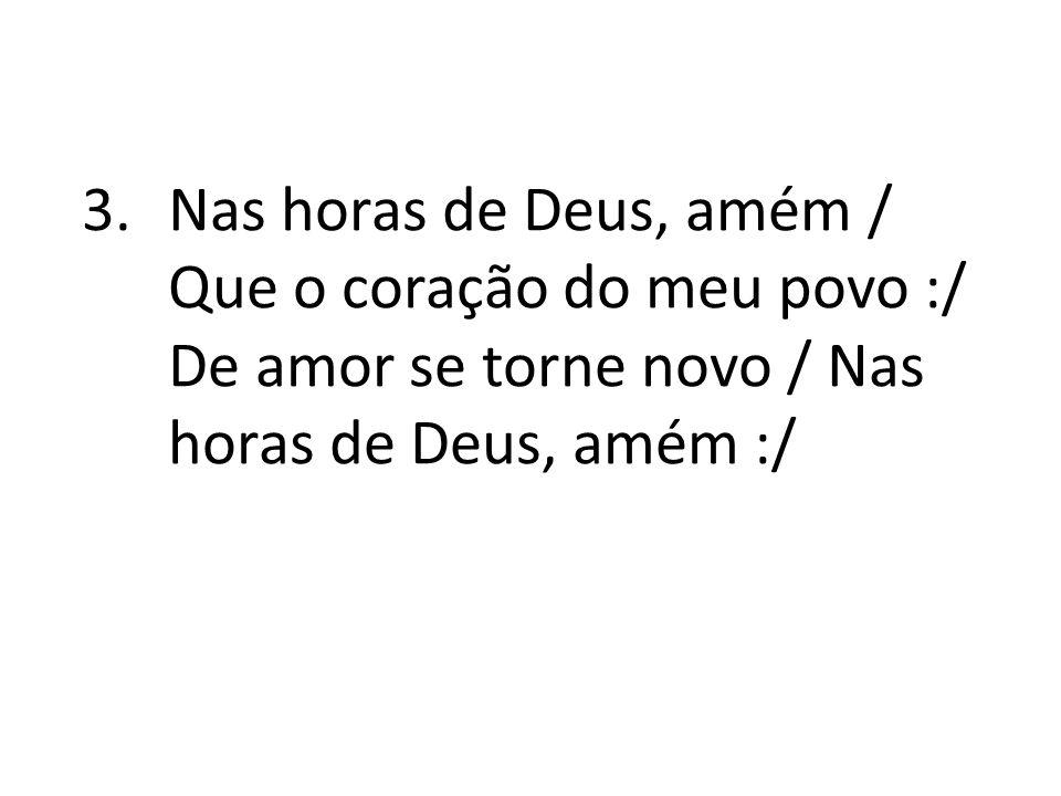 3.Nas horas de Deus, amém / Que o coração do meu povo :/ De amor se torne novo / Nas horas de Deus, amém :/