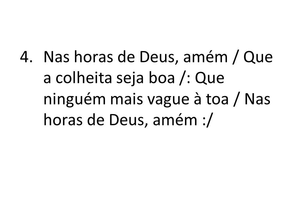 4.Nas horas de Deus, amém / Que a colheita seja boa /: Que ninguém mais vague à toa / Nas horas de Deus, amém :/