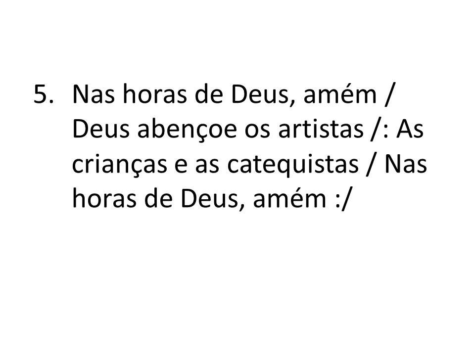 5.Nas horas de Deus, amém / Deus abençoe os artistas /: As crianças e as catequistas / Nas horas de Deus, amém :/