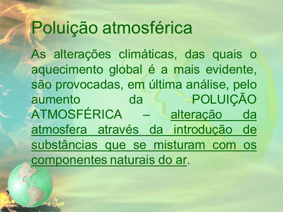 Poluição atmosférica As alterações climáticas, das quais o aquecimento global é a mais evidente, são provocadas, em última análise, pelo aumento da POLUIÇÃO ATMOSFÉRICA – alteração da atmosfera através da introdução de substâncias que se misturam com os componentes naturais do ar.