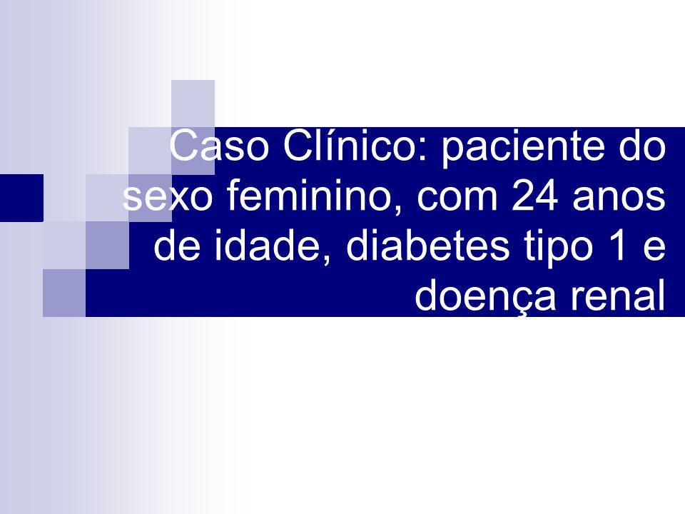Caso Clínico: paciente do sexo feminino, com 24 anos de idade, diabetes tipo 1 e doença renal