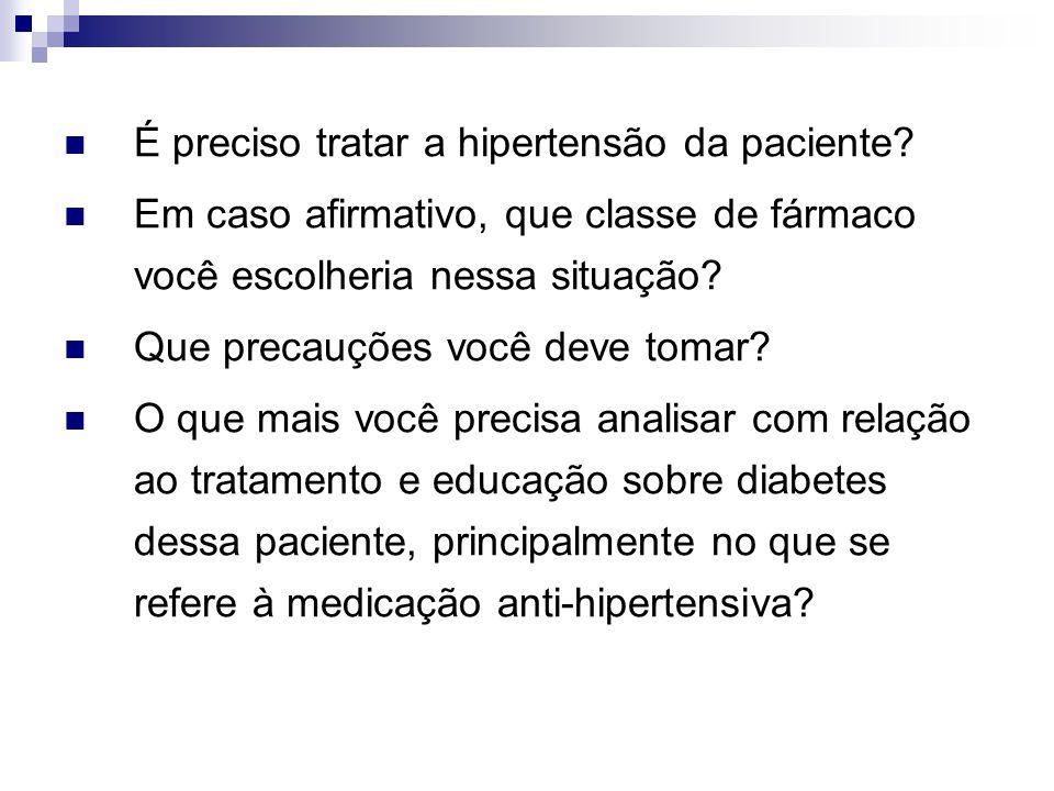 É preciso tratar a hipertensão da paciente? Em caso afirmativo, que classe de fármaco você escolheria nessa situação? Que precauções você deve tomar?