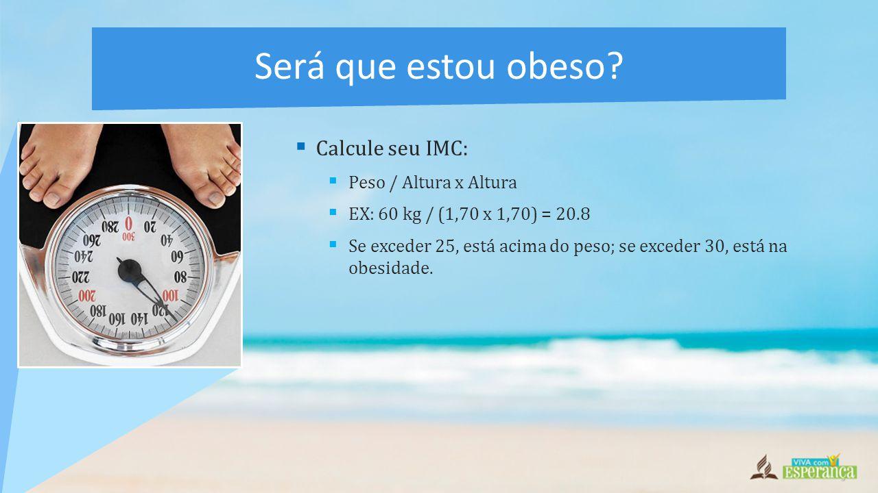  Calcule seu IMC:  Peso / Altura x Altura  EX: 60 kg / (1,70 x 1,70) = 20.8  Se exceder 25, está acima do peso; se exceder 30, está na obesidade.