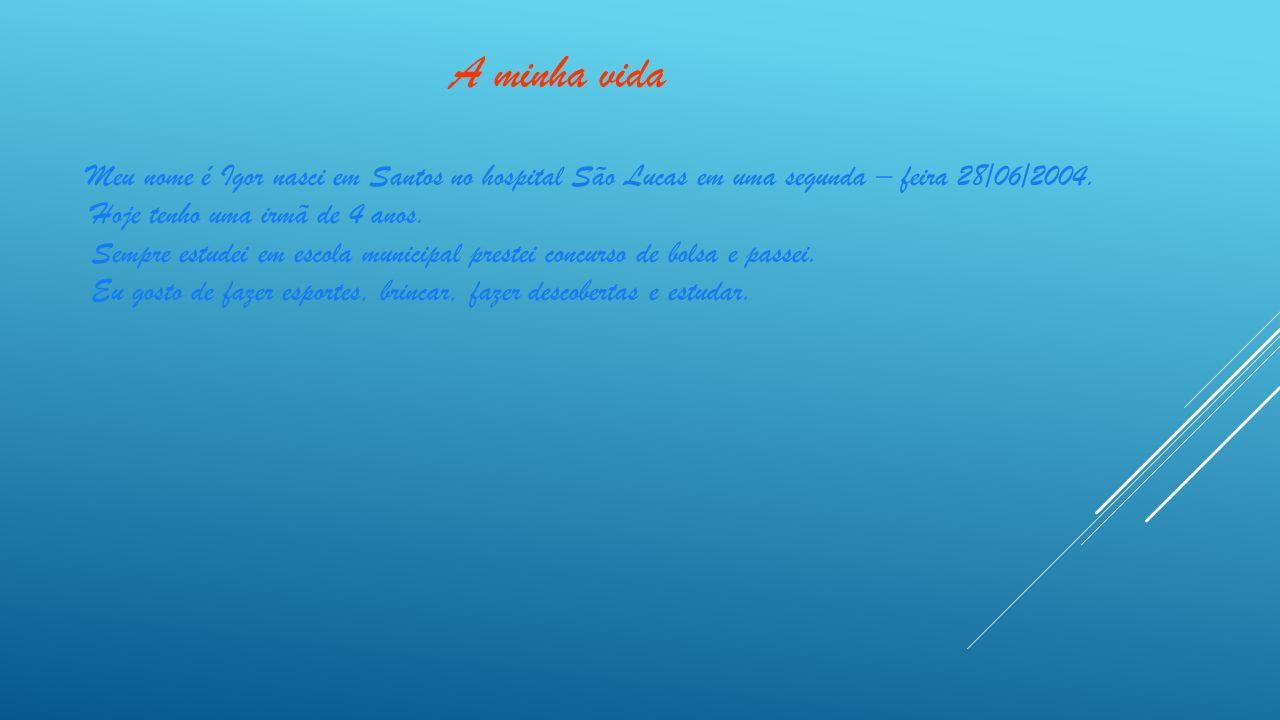 A minha vida Meu nome é Igor nasci em Santos no hospital São Lucas em uma segunda – feira 28/06/2004.