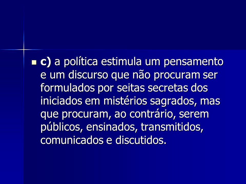 c) a política estimula um pensamento e um discurso que não procuram ser formulados por seitas secretas dos iniciados em mistérios sagrados, mas que procuram, ao contrário, serem públicos, ensinados, transmitidos, comunicados e discutidos.