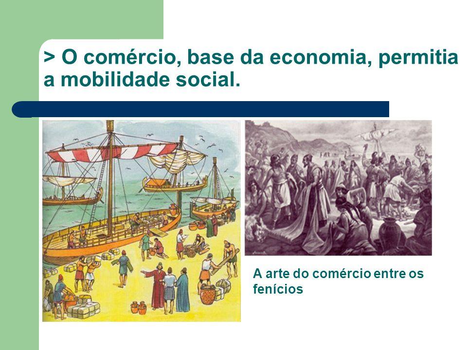 > O comércio, base da economia, permitia a mobilidade social. A arte do comércio entre os fenícios