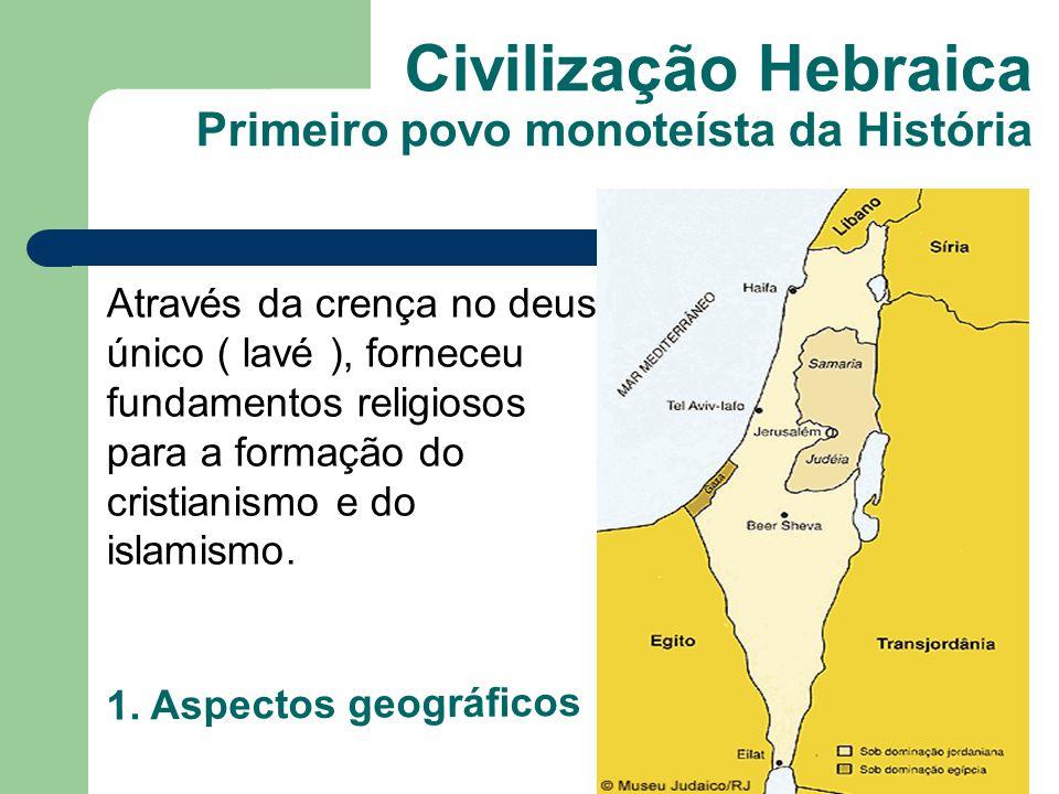 Civilização Hebraica Primeiro povo monoteísta da História Através da crença no deus único ( lavé ), forneceu fundamentos religiosos para a formação do cristianismo e do islamismo.