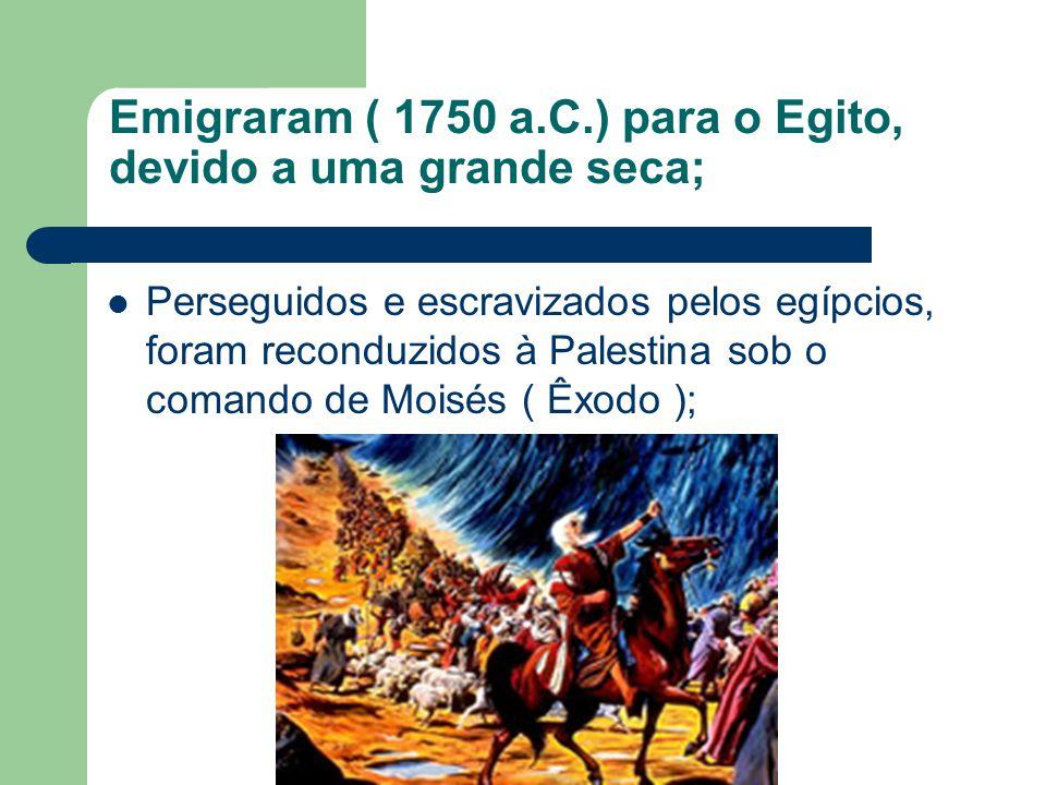 Emigraram ( 1750 a.C.) para o Egito, devido a uma grande seca; Perseguidos e escravizados pelos egípcios, foram reconduzidos à Palestina sob o comando de Moisés ( Êxodo );