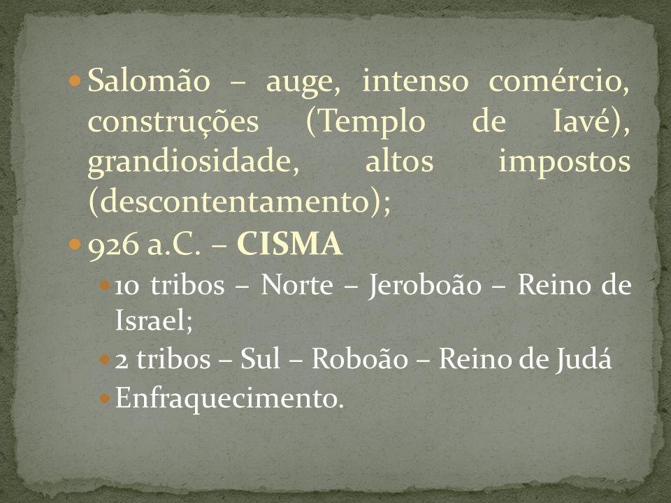 Salomão – auge, intenso comércio, construções (Templo de Iavé), grandiosidade, altos impostos (descontentamento); 926 a.C.