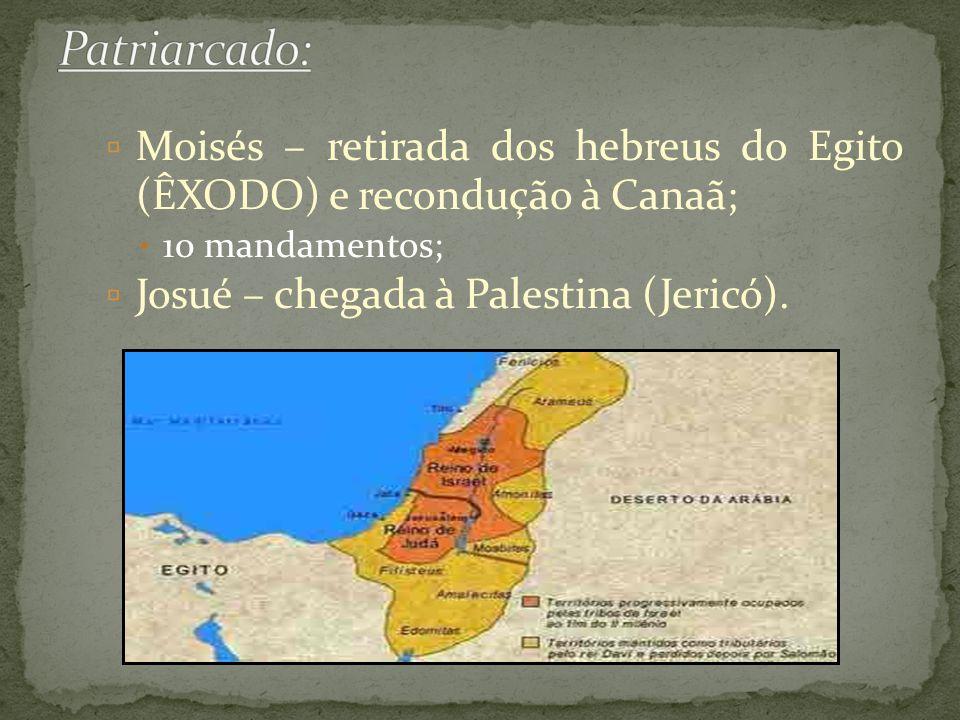  Moisés – retirada dos hebreus do Egito (ÊXODO) e recondução à Canaã;  10 mandamentos;  Josué – chegada à Palestina (Jericó).