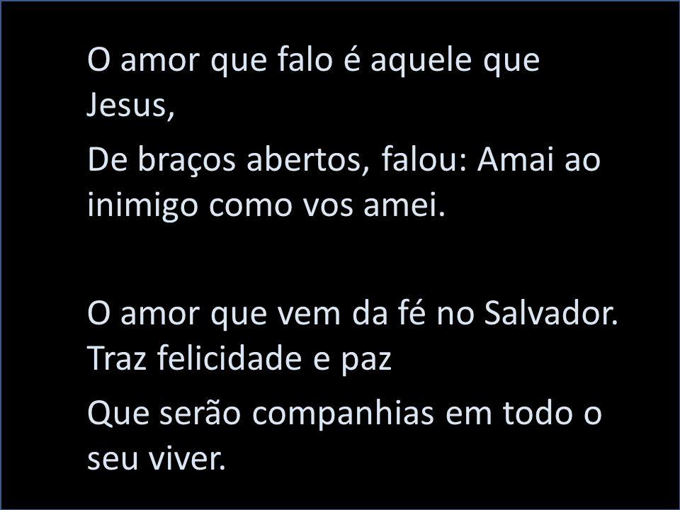 O amor que falo é aquele que Jesus, De braços abertos, falou: Amai ao inimigo como vos amei.
