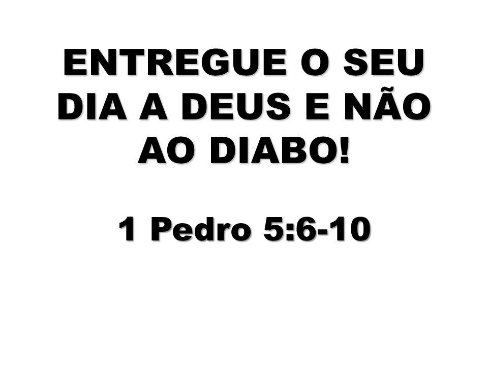 ENTREGUE O SEU DIA A DEUS E NÃO AO DIABO! 1 Pedro 5:6-10