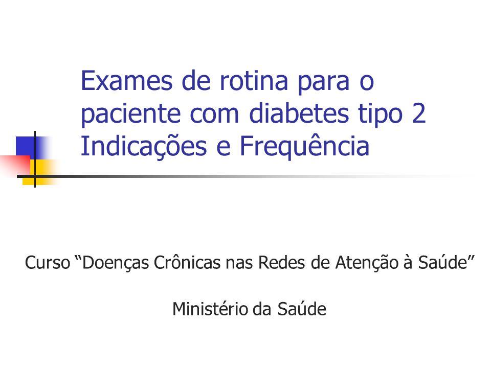 """Exames de rotina para o paciente com diabetes tipo 2 Indicações e Frequência Curso """"Doenças Crônicas nas Redes de Atenção à Saúde"""" Ministério da Saúde"""