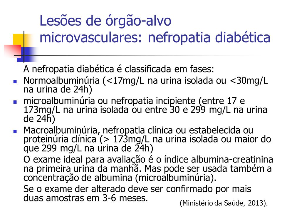 A nefropatia diabética é classificada em fases: Normoalbuminúria (<17mg/L na urina isolada ou <30mg/L na urina de 24h) microalbuminúria ou nefropatia
