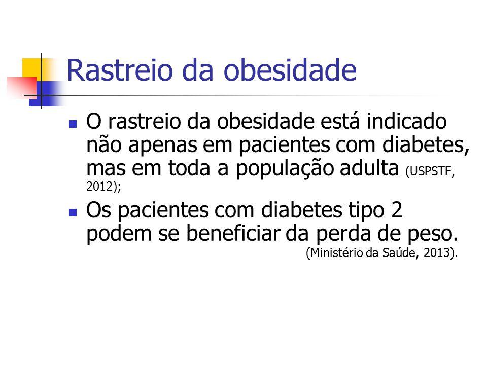 Rastreio da obesidade O rastreio da obesidade está indicado não apenas em pacientes com diabetes, mas em toda a população adulta (USPSTF, 2012); Os pa
