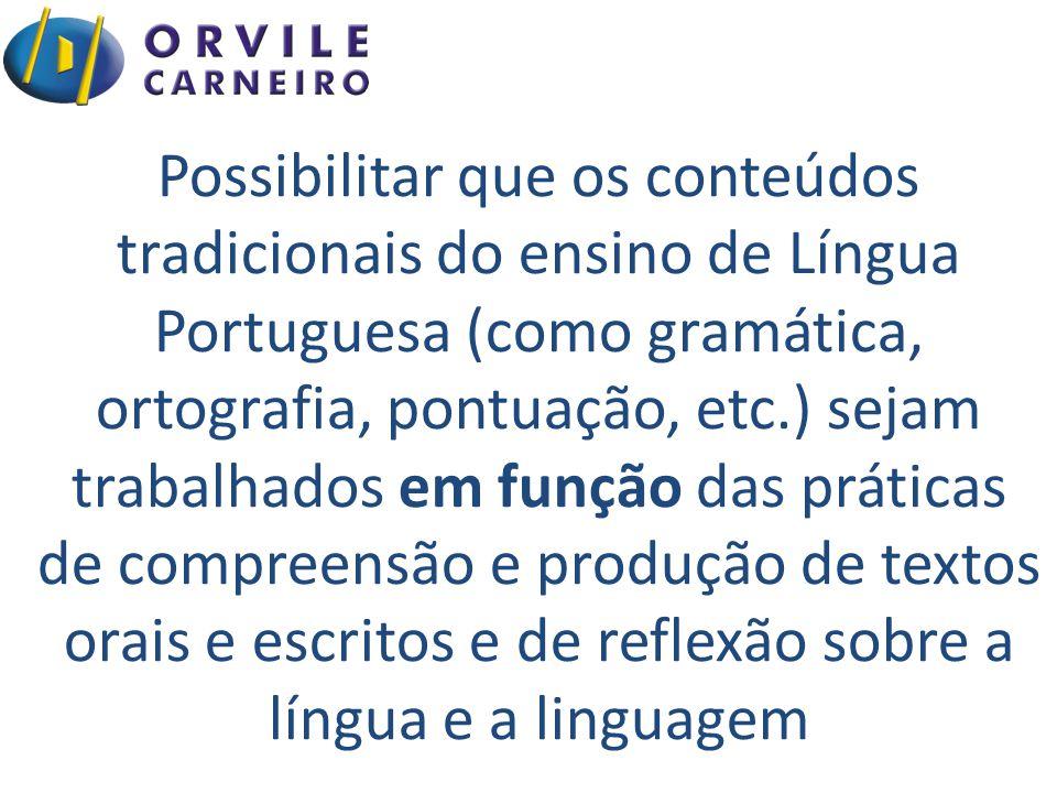 Possibilitar que os conteúdos tradicionais do ensino de Língua Portuguesa (como gramática, ortografia, pontuação, etc.) sejam trabalhados em função das práticas de compreensão e produção de textos orais e escritos e de reflexão sobre a língua e a linguagem