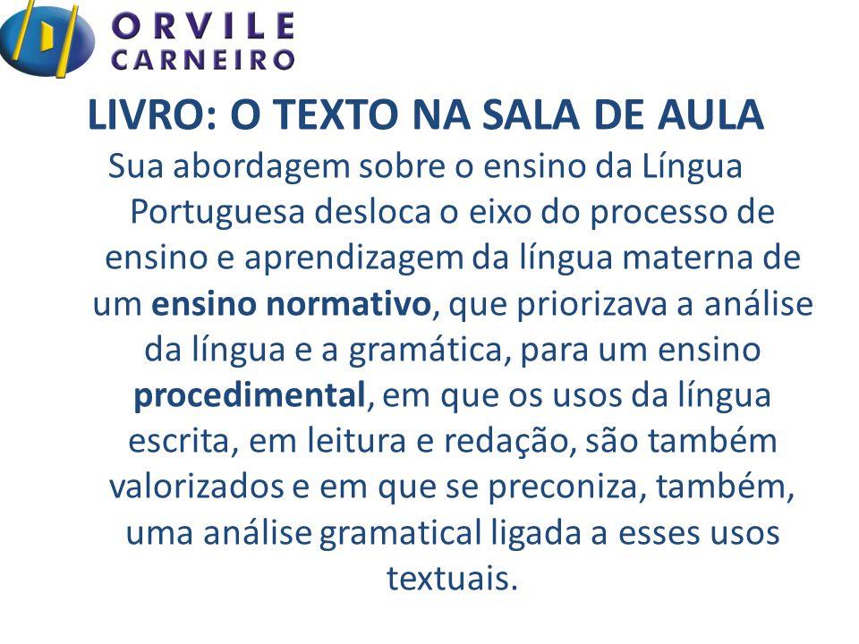 LIVRO: O TEXTO NA SALA DE AULA Sua abordagem sobre o ensino da Língua Portuguesa desloca o eixo do processo de ensino e aprendizagem da língua materna de um ensino normativo, que priorizava a análise da língua e a gramática, para um ensino procedimental, em que os usos da língua escrita, em leitura e redação, são também valorizados e em que se preconiza, também, uma análise gramatical ligada a esses usos textuais.