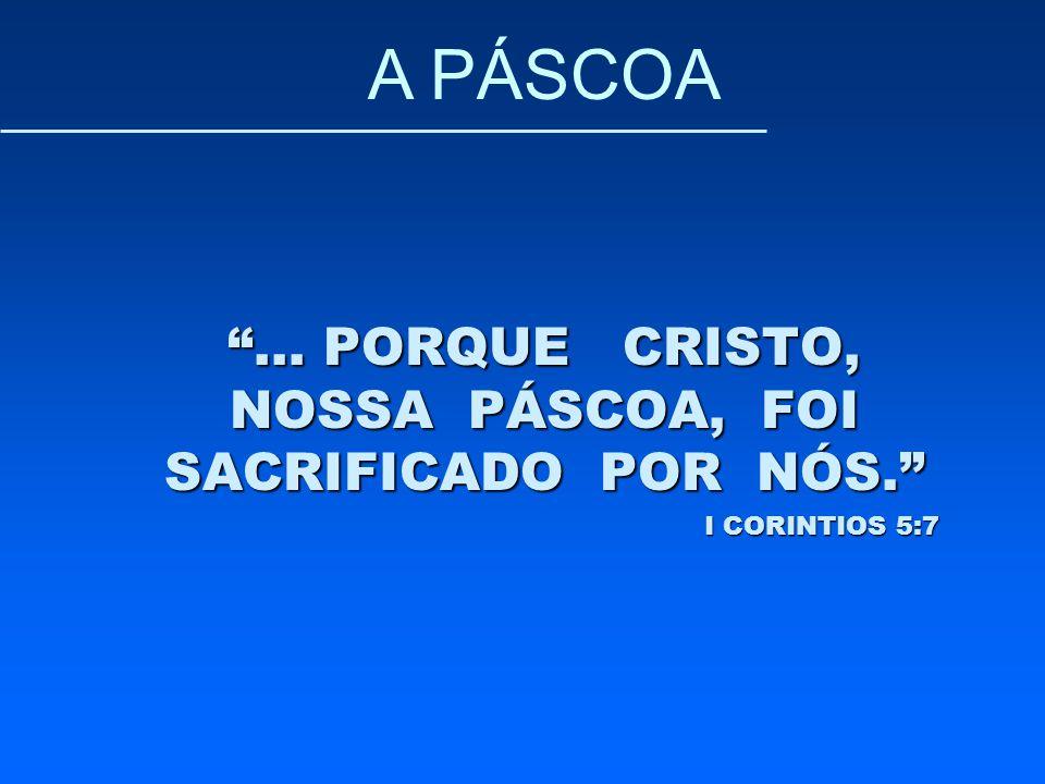 """""""... PORQUE CRISTO, NOSSA PÁSCOA, FOI SACRIFICADO POR NÓS."""" I CORINTIOS 5:7 A PÁSCOA"""
