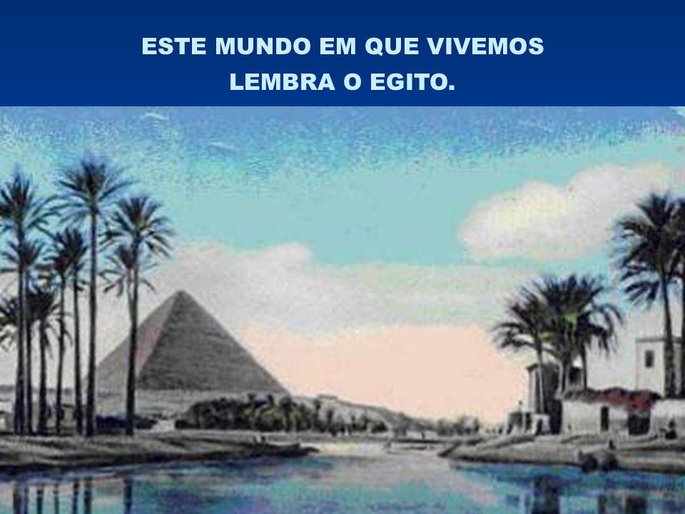 ESTE MUNDO EM QUE VIVEMOS LEMBRA O EGITO.